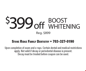 $399 off BOOST whitening. Reg. $899. Upon completion of exam and x-rays. Certain dental and medical restrictions apply. Not valid if decay or periodontal disease is present. Decay must be treated before coupon can be used.