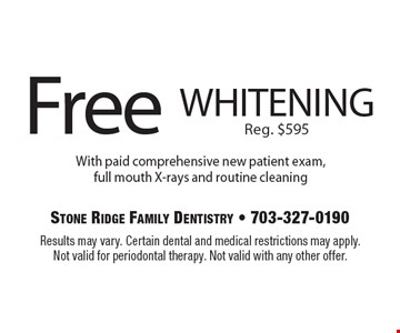 Free whitening. Reg. $595 With paid comprehensive new patient exam, full mouth X-rays and routine cleaning. Results may vary. Certain dental and medical restrictions may apply. Not valid for periodontal therapy. Not valid with any other offer.