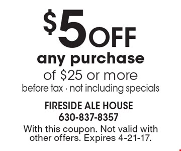 $5 off any purchase of $25 or more. Before tax. Not including specials. With this coupon. Not valid with other offers. Expires 4-21-17.
