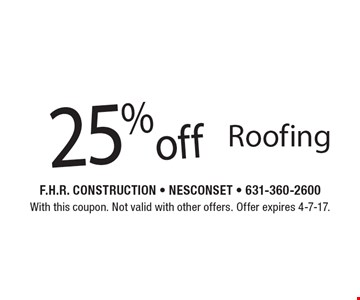 25% off Roofing. With this coupon. Not valid with other offers. Offer expires 4-7-17.