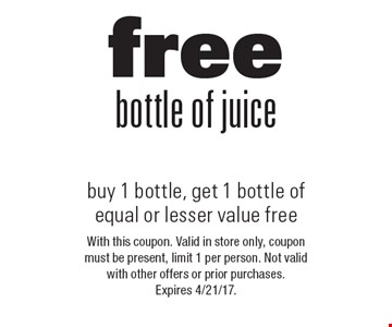 Free bottle of juice. Buy 1 bottle, get 1 bottle of equal or lesser value free. With this coupon. Valid in store only, coupon must be present, limit 1 per person. Not valid with other offers or prior purchases. Expires 4/21/17.