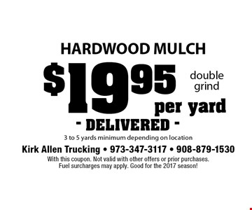 $19.95 per yard hardwood mulch. 3 to 5 yards minimum depending on location. DELIVERED. With this coupon. Not valid with other offers or prior purchases. Fuel surcharges may apply. Good for the 2017 season!