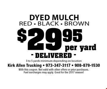 $29.95 per yard Dyed Mulch.Red, Black, Brown. 3 to 5 yards minimum depending on location. DELIVERED. With this coupon. Not valid with other offers or prior purchases. Fuel surcharges may apply. Good for the 2017 season!