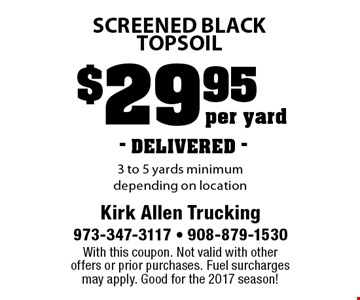 $29.95 per yard screened black topsoil. 3 to 5 yards minimum depending on location. DELIVERED. With this coupon. Not valid with other offers or prior purchases. Fuel surcharges may apply. Good for the 2017 season!
