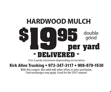 $19.95 hardwood mulch per yard 3 to 5 yards minimum depending on location - DELIVERED -. With this coupon. Not valid with other offers or prior purchases. Fuel surcharges may apply. Good for the 2017 season!