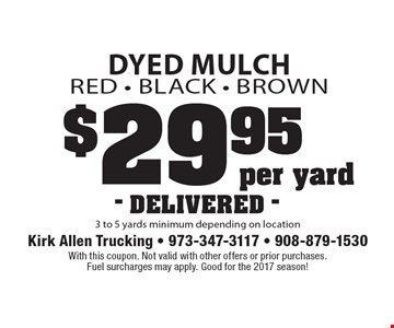 Dyed Mulch Red - Black - Brown $29.95 per yard 3 to 5 yards minimum depending on location - DELIVERED -. With this coupon. Not valid with other offers or prior purchases. Fuel surcharges may apply. Good for the 2017 season!