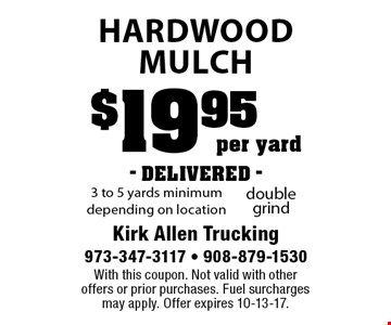 $19.95 per yard- DELIVERED - hardwood Mulch. 3 to 5 yards minimum depending on location. With this coupon. Not valid with other offers or prior purchases. Fuel surcharges may apply. Offer expires 10-13-17.