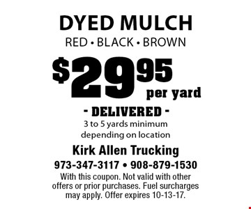 $29.95 per yard- DELIVERED - Dyed Mulch. Red - Black - Brown.  3 to 5 yards minimum depending on location. With this coupon. Not valid with other offers or prior purchases. Fuel surcharges may apply. Offer expires 10-13-17.
