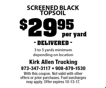 $29.95 per yard- DELIVERED - screened black topsoil. 3 to 5 yards minimum depending on location. With this coupon. Not valid with other offers or prior purchases. Fuel surcharges may apply. Offer expires 10-13-17.