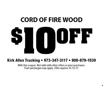 $10 OFF cord of fire Wood. With this coupon. Not valid with other offers or prior purchases. Fuel surcharges may apply. Offer expires 10-13-17.