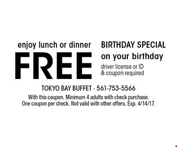 BIRTHDAY SPECIAL - Enjoy lunch or dinner free on your birthday. Driver license or ID & coupon required. With this coupon. Minimum 4 adults with check purchase. One coupon per check. Not valid with other offers. Exp. 4/14/17.