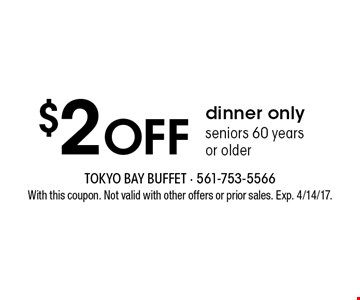 $2 Off dinner. Only seniors 60 years or older. With this coupon. Not valid with other offers or prior sales. Exp. 4/14/17.