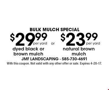 BULK MULCH SPECIAL $23.99 natural brown mulch per yard or $29.99 dyed black or brown mulch per yard. With this coupon. Not valid with any other offer or sale. Expires 4-28-17.