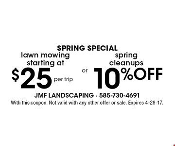 spring SPECIAL $25 lawn mowing starting at per trip or 10% OFF spring cleanups. With this coupon. Not valid with any other offer or sale. Expires 4-28-17.