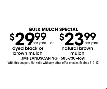 BULK MULCH SPECIAL! $23.99 natural brown mulch per yard OR $29.99 dyed black or brown mulch per yard. With this coupon. Not valid with any other offer or sale. Expires 4-28-17.