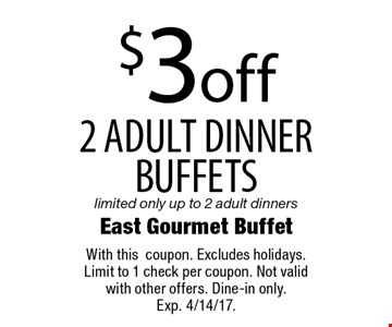 $3 off 2 adult dinner buffets. Limited only up to 2 adult dinners. With this coupon. Excludes holidays. Limit to 1 check per coupon. Not valid with other offers. Dine-in only. Exp. 4/14/17.