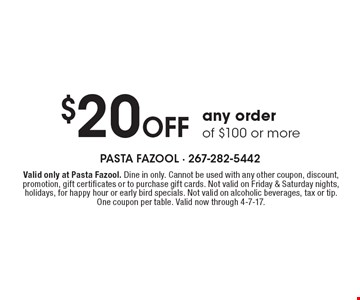 $20 Off any order of $100 or more. Valid only at Pasta Fazool. Dine in only. Cannot be used with any other coupon, discount, promotion, gift certificates or to purchase gift cards. Not valid on Friday & Saturday nights, holidays, for happy hour or early bird specials. Not valid on alcoholic beverages, tax or tip. One coupon per table. Valid now through 4-7-17.