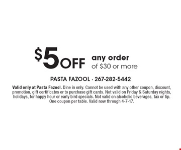$5 Off any order of $30 or more. Valid only at Pasta Fazool. Dine in only. Cannot be used with any other coupon, discount, promotion, gift certificates or to purchase gift cards. Not valid on Friday & Saturday nights, holidays, for happy hour or early bird specials. Not valid on alcoholic beverages, tax or tip. One coupon per table. Valid now through 4-7-17.