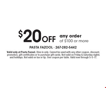 $20 Off any orderof $100 or more. Valid only at Pasta Fazool. Dine in only. Cannot be used with any other coupon, discount, promotion, gift certificates or to purchase gift cards. Not valid on Friday & Saturday nights and holidays. Not valid on tax or tip. One coupon per table. Valid now through 5-5-17.