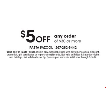 $5 Off any orderof $30 or more. Valid only at Pasta Fazool. Dine in only. Cannot be used with any other coupon, discount, promotion, gift certificates or to purchase gift cards. Not valid on Friday & Saturday nights and holidays. Not valid on tax or tip. One coupon per table. Valid now through 5-5-17.