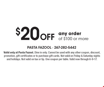$20 Off any order of $100 or more. Valid only at Pasta Fazool. Dine in only. Cannot be used with any other coupon, discount, promotion, gift certificates or to purchase gift cards. Not valid on Friday & Saturday nights and holidays. Not valid on tax or tip. One coupon per table. Valid now through 6-9-17.