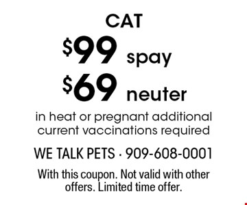 CAT $99 spay, $69 neuter in heat or pregnant additional current vaccinations required. With this coupon. Not valid with other offers. Limited time offer.