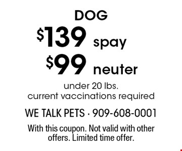 Dog $139 spay, $99 neuter under 20 lbs. current vaccinations required. With this coupon. Not valid with other offers. Limited time offer.