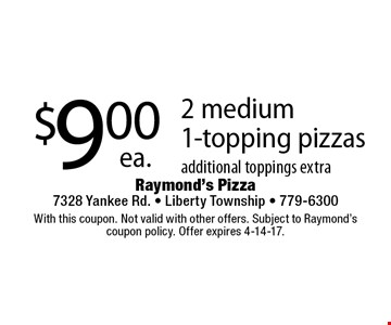 $9.00 ea. 2 medium 1-topping pizzas additional toppings extra. With this coupon. Not valid with other offers. Subject to Raymond's coupon policy. Offer expires 4-14-17.