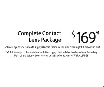 $169* Complete Contact Lens Package. Includes: eye exam, 3-month supply (Encore Premium Lenses), cleaning kit & follow-up visit. *With this coupon. Prescription limitations apply. Not valid with other offers. Excluding Maui Jim & Oakley. See store for details. Offer expires 4/7/17. CLIPPER
