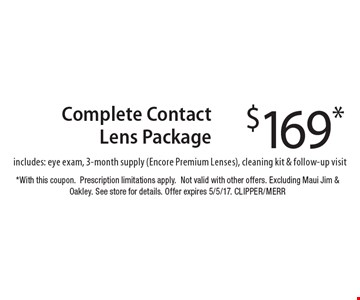$169* Complete Contact Lens Package includes: eye exam, 3-month supply (Encore Premium Lenses), cleaning kit & follow-up visit. *With this coupon. Prescription limitations apply. Not valid with other offers. Excluding Maui Jim & Oakley. See store for details. Offer expires 5/5/17. CLIPPER/MERR
