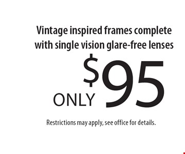 $95 only Vintage inspired frames complete with single vision glare-free lenses Restrictions may apply, see office for details.. *With this coupon.Prescription limitations apply.Not valid with other offers. Excluding Maui Jim & Oakley. See store for details. Offer expires 6-16-17. CLIPPER/MASS