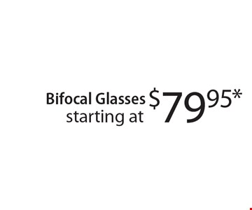 starting at $79.95* Bifocal Glasses. *With this coupon.Prescription limitations apply.Not valid with other offers. Excluding Maui Jim & Oakley. See store for details. Offer expires 6-16-17. CLIPPER/MASS