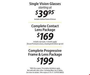 Single Vision Glasses starting at $39.95. Includes fashion frames & lenses. Complete Contact Lens Package $169, includes eye exam, 3-month supply (Encore Premium Lenses), cleaning kit & follow-up visit. Complete Progressive Frame & Lens Package $199. *With this coupon. Prescription limitations apply. Not valid with other offers. Excluding Maui Jim & Oakley. See store for details. Offer expires 8-18-17. CLIPPER/MASS