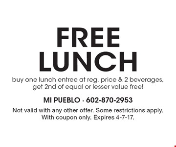 Free lunch. Buy one lunch entree at reg. price & 2 beverages, get 2nd of equal or lesser value free! Not valid with any other offer. Some restrictions apply. With coupon only. Expires 4-7-17.