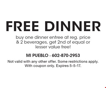 Free dinner. Buy one dinner entree at reg. price & 2 beverages, get 2nd of equal or lesser value free! Not valid with any other offer. Some restrictions apply. With coupon only. Expires 5-5-17.