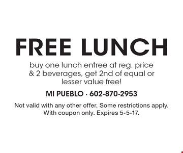 Free lunch. Buy one lunch entree at reg. price & 2 beverages, get 2nd of equal or lesser value free! Not valid with any other offer. Some restrictions apply. With coupon only. Expires 5-5-17.