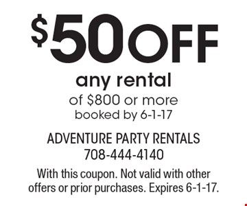 $50 Off any rental of $800 or more booked by 6-1-17. With this coupon. Not valid with other offers or prior purchases. Expires 6-1-17.