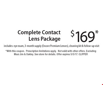 $169* Complete Contact Lens Package includes: eye exam, 3-month supply (Encore Premium Lenses), cleaning kit & follow-up visit. *With this coupon.Prescription limitations apply. Not valid with other offers. Excluding Maui Jim & Oakley. See store for details. Offer expires 5/5/17. CLIPPER
