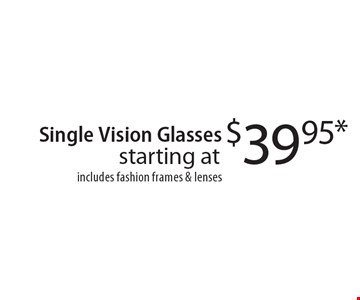 Starting at $39.95* Single Vision Glasses includes fashion frames & lenses. *With this coupon. Prescription limitations apply. Not valid with other offers. Excluding Maui Jim & Oakley. See store for details. Offer expires 5/5/17. CLIPPER