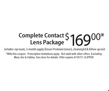 $169.00* Complete Contact Lens Package, includes: eye exam, 3-month supply (Encore Premium Lenses), cleaning kit & follow-up visit. *With this coupon. Prescription limitations apply. Not valid with other offers. Excluding Maui Jim & Oakley. See store for details. Offer expires 8/18/17. CLIPPER