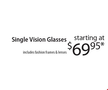 starting at $69.95* Single Vision Glasses, includes fashion frames & lenses. *With this coupon.Prescription limitations apply. Not valid with other offers. Excluding Maui Jim & Oakley. See store for details. Offer expires 10-13-17. CLIPPER/MASS