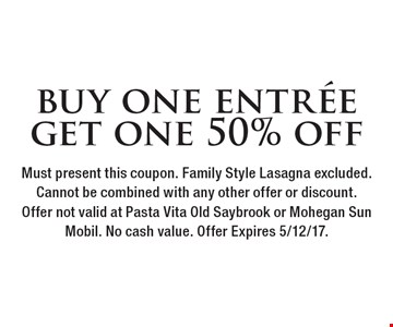buy one entree get one 50% off. Must present this coupon. Family Style Lasagna excluded. Cannot be combined with any other offer or discount. Offer not valid at Pasta Vita Old Saybrook or Mohegan Sun Mobil. No cash value. Offer Expires 5/12/17.