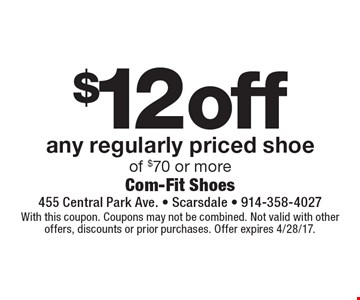 $12 off any regularly priced shoe of $70 or more. With this coupon. Coupons may not be combined. Not valid with other offers, discounts or prior purchases. Offer expires 4/28/17.