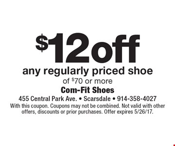 $12 off any regularly priced shoe of $70 or more. With this coupon. Coupons may not be combined. Not valid with other offers, discounts or prior purchases. Offer expires 5/26/17.