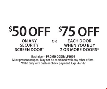 $75 OFF each door WHEN YOU BUY 2 OR MORE DOORS* . $50 OFF On Any security screen door*. Each door - PROMO CODE: LF1606. Must present coupon. May not be combined with any other offers.*Valid only with cash or check payment. Exp. 4-7-17
