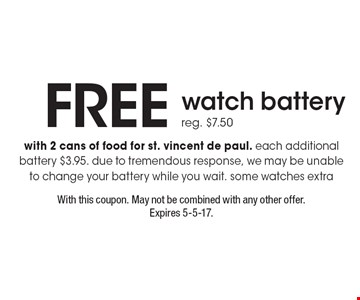 Free watch battery. Reg. $7.50 with 2 cans of food for st. vincent de paul. Each additional battery $3.95. due to tremendous response, we may be unable to change your battery while you wait. some watches extra . With this coupon. May not be combined with any other offer. Expires 5-5-17.