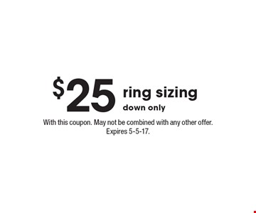 $25 ring sizing down only. With this coupon. May not be combined with any other offer. Expires 5-5-17.