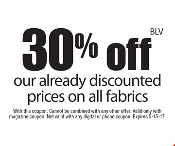 30% off our already discounted prices on all fabrics. With this coupon. Cannot be combined with any other offer. Valid only with magazine coupon. Not valid with any digital or phone coupon. Expires 5-15-17.