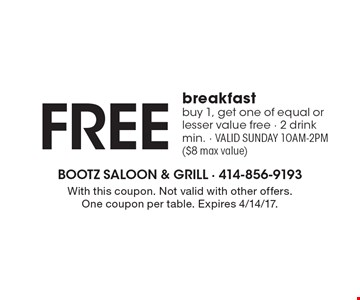 Free breakfast. Buy 1, get one of equal or lesser value free. 2 drink min. Valid Sunday 10am-2pm, ($8 max value). With this coupon. Not valid with other offers. One coupon per table. Expires 4/14/17.