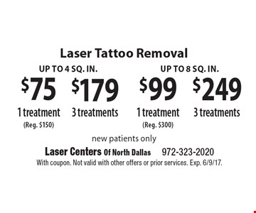 Laser Tattoo Removal Up to 4 sq. in. $75 1 treatment, $179 3 treatments OR up to 4 sq. in. OR Up to 8 sq. in. $99 1 treatment, $249 3 treatments  new patients only. With coupon. Not valid with other offers or prior services. Exp. 6/9/17.